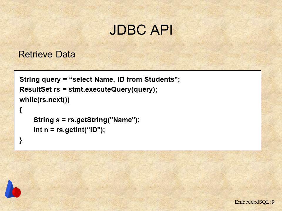 EmbeddedSQL: 9 JDBC API Retrieve Data String query = select Name, ID from Students ; ResultSet rs = stmt.executeQuery(query); while(rs.next()) { String s = rs.getString( Name ); int n = rs.getInt( ID ); }