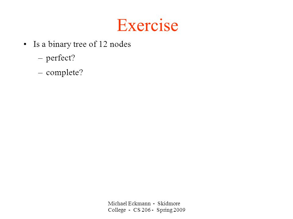 Michael Eckmann - Skidmore College - CS Spring 2009 Exercise Is a binary tree of 12 nodes –perfect.