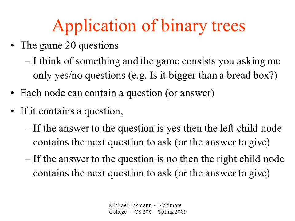Michael Eckmann - Skidmore College - CS Spring 2009 Application of binary trees The game 20 questions –I think of something and the game consists you asking me only yes/no questions (e.g.