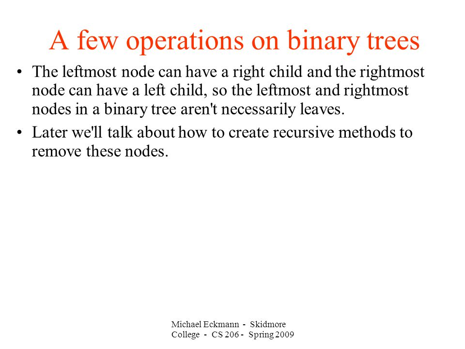 Michael Eckmann - Skidmore College - CS Spring 2009 A few operations on binary trees The leftmost node can have a right child and the rightmost node can have a left child, so the leftmost and rightmost nodes in a binary tree aren t necessarily leaves.