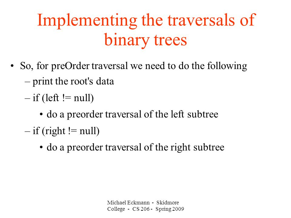 Michael Eckmann - Skidmore College - CS Spring 2009 Implementing the traversals of binary trees So, for preOrder traversal we need to do the following –print the root s data –if (left != null)‏ do a preorder traversal of the left subtree –if (right != null)‏ do a preorder traversal of the right subtree