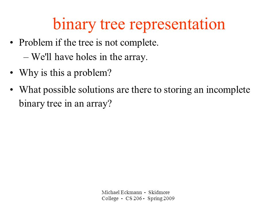 Michael Eckmann - Skidmore College - CS Spring 2009 binary tree representation Problem if the tree is not complete.