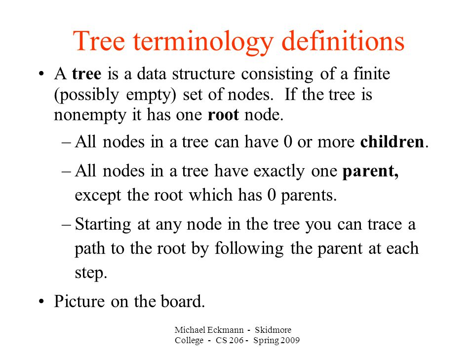 Michael Eckmann - Skidmore College - CS Spring 2009 Tree terminology definitions A tree is a data structure consisting of a finite (possibly empty) set of nodes.