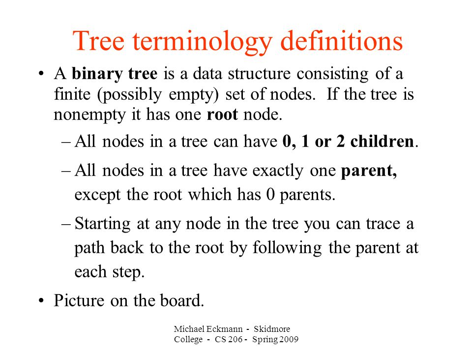 Michael Eckmann - Skidmore College - CS Spring 2009 Tree terminology definitions A binary tree is a data structure consisting of a finite (possibly empty) set of nodes.