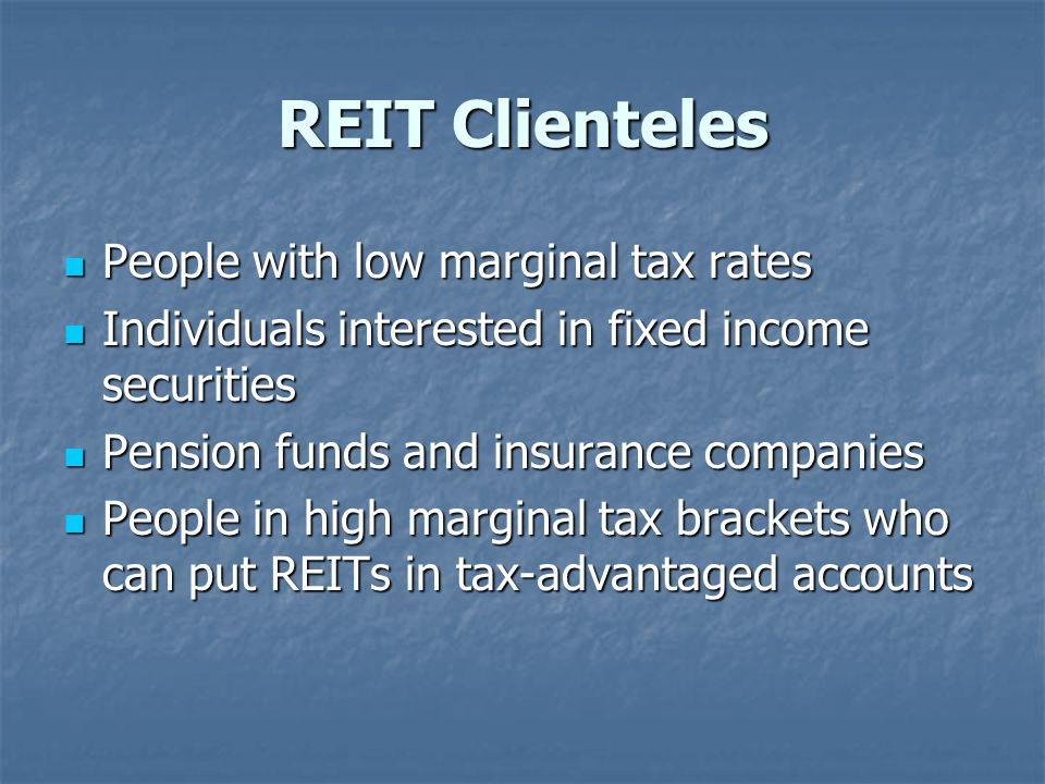 REIT Clienteles People with low marginal tax rates People with low marginal tax rates Individuals interested in fixed income securities Individuals interested in fixed income securities Pension funds and insurance companies Pension funds and insurance companies People in high marginal tax brackets who can put REITs in tax-advantaged accounts People in high marginal tax brackets who can put REITs in tax-advantaged accounts