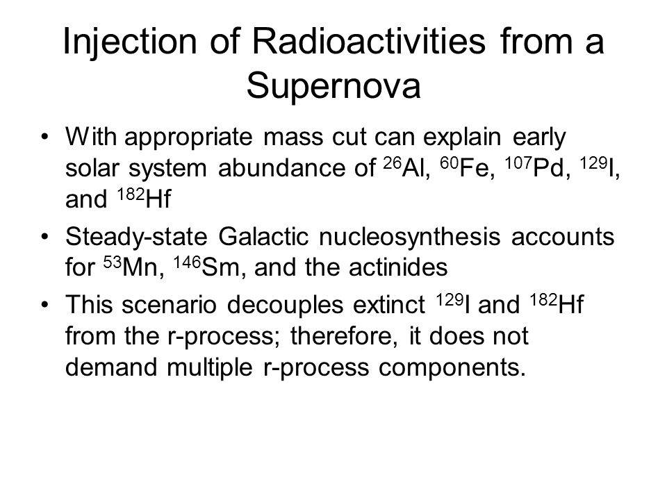 Injection of Radioactivities from a Supernova With appropriate mass cut can explain early solar system abundance of 26 Al, 60 Fe, 107 Pd, 129 I, and 182 Hf Steady-state Galactic nucleosynthesis accounts for 53 Mn, 146 Sm, and the actinides This scenario decouples extinct 129 I and 182 Hf from the r-process; therefore, it does not demand multiple r-process components.