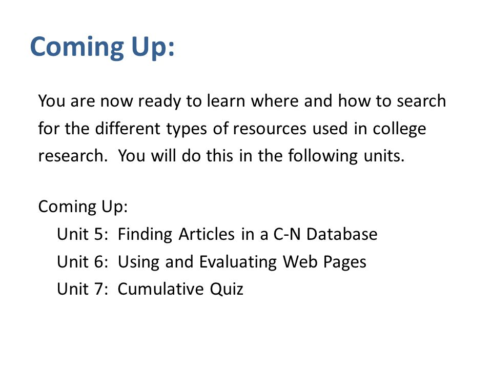 Coming Up: You are now ready to learn where and how to search for the different types of resources used in college research.
