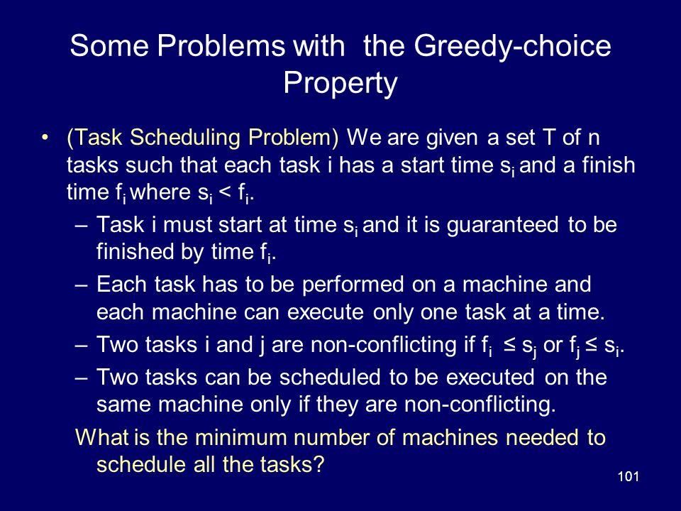 101 Some Problems with the Greedy-choice Property (Task Scheduling Problem) We are given a set T of n tasks such that each task i has a start time s i and a finish time f i where s i < f i.