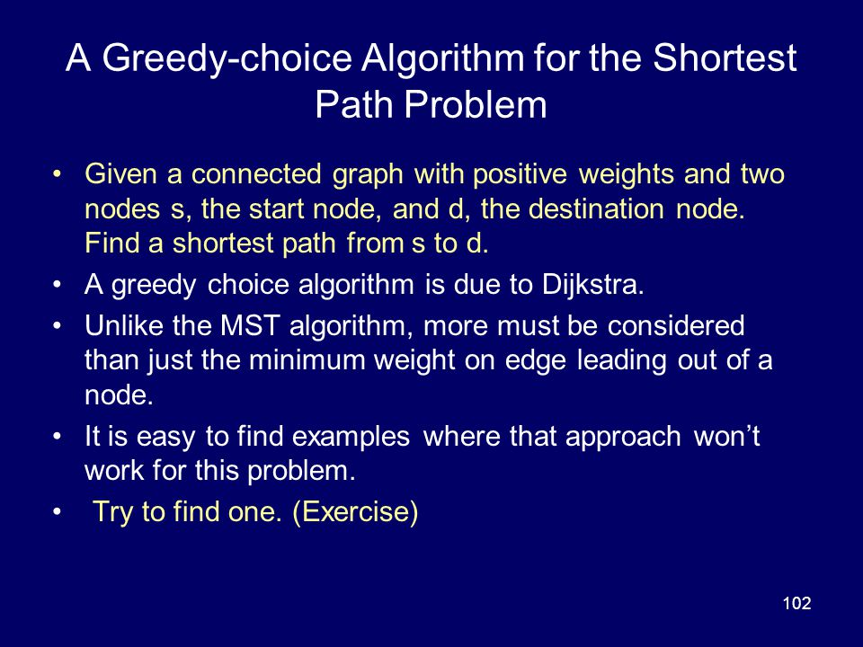 102 A Greedy-choice Algorithm for the Shortest Path Problem Given a connected graph with positive weights and two nodes s, the start node, and d, the destination node.