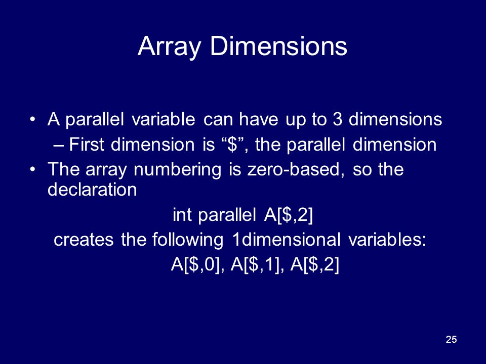 25 Array Dimensions A parallel variable can have up to 3 dimensions –First dimension is $ , the parallel dimension The array numbering is zero-based, so the declaration int parallel A[$,2] creates the following 1dimensional variables: A[$,0], A[$,1], A[$,2]