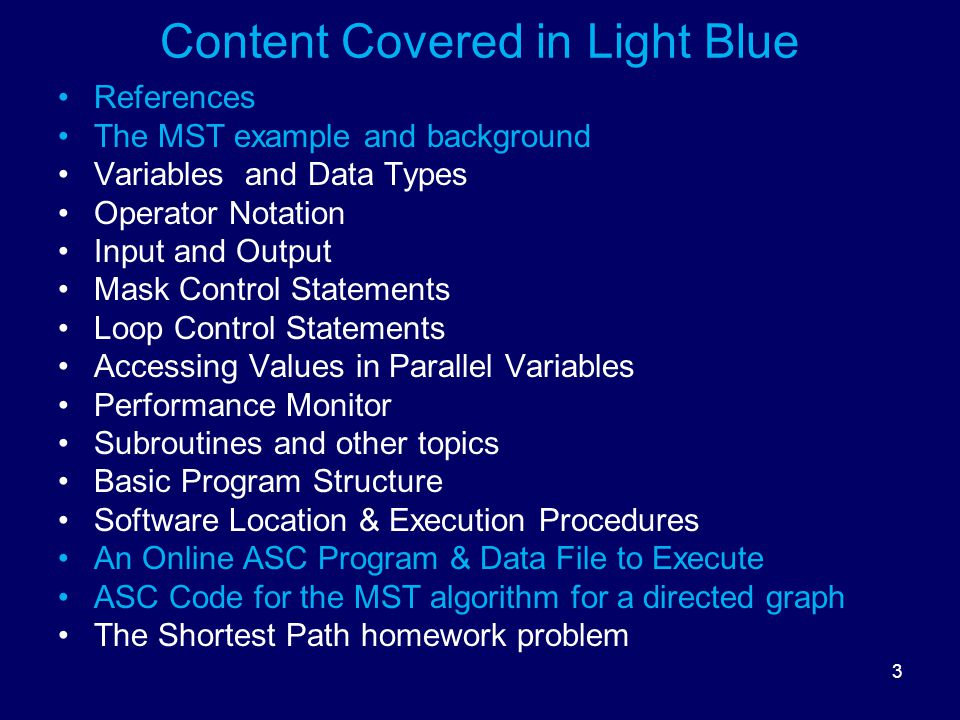 3 Content Covered in Light Blue References The MST example and background Variables and Data Types Operator Notation Input and Output Mask Control Statements Loop Control Statements Accessing Values in Parallel Variables Performance Monitor Subroutines and other topics Basic Program Structure Software Location & Execution Procedures An Online ASC Program & Data File to Execute ASC Code for the MST algorithm for a directed graph The Shortest Path homework problem