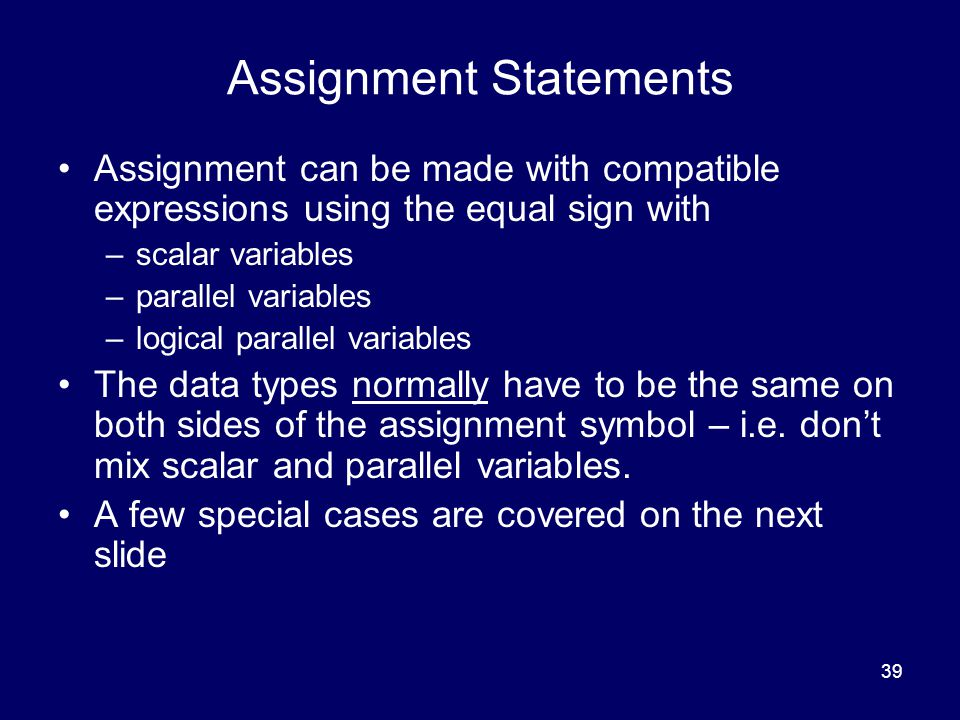 39 Assignment Statements Assignment can be made with compatible expressions using the equal sign with –scalar variables –parallel variables –logical parallel variables The data types normally have to be the same on both sides of the assignment symbol – i.e.