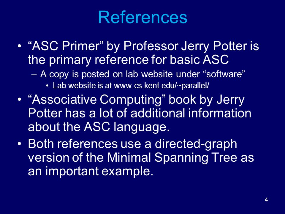 4 References ASC Primer by Professor Jerry Potter is the primary reference for basic ASC –A copy is posted on lab website under software Lab website is at www.cs.kent.edu/~parallel/ Associative Computing book by Jerry Potter has a lot of additional information about the ASC language.