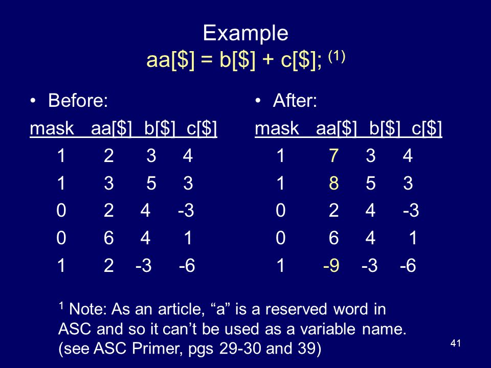 41 Example aa[$] = b[$] + c[$]; (1) Before: mask aa[$] b[$] c[$] 1 2 3 4 1 3 5 3 0 2 4 -3 0 6 4 1 1 2 -3 -6 After: mask aa[$] b[$] c[$] 1 7 3 4 1 8 5 3 0 2 4 -3 0 6 4 1 1 -9 -3 -6 1 Note: As an article, a is a reserved word in ASC and so it can't be used as a variable name.