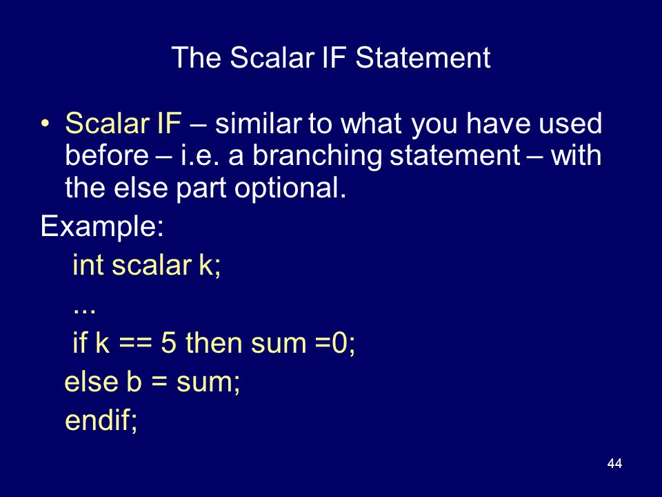 44 The Scalar IF Statement Scalar IF – similar to what you have used before – i.e.