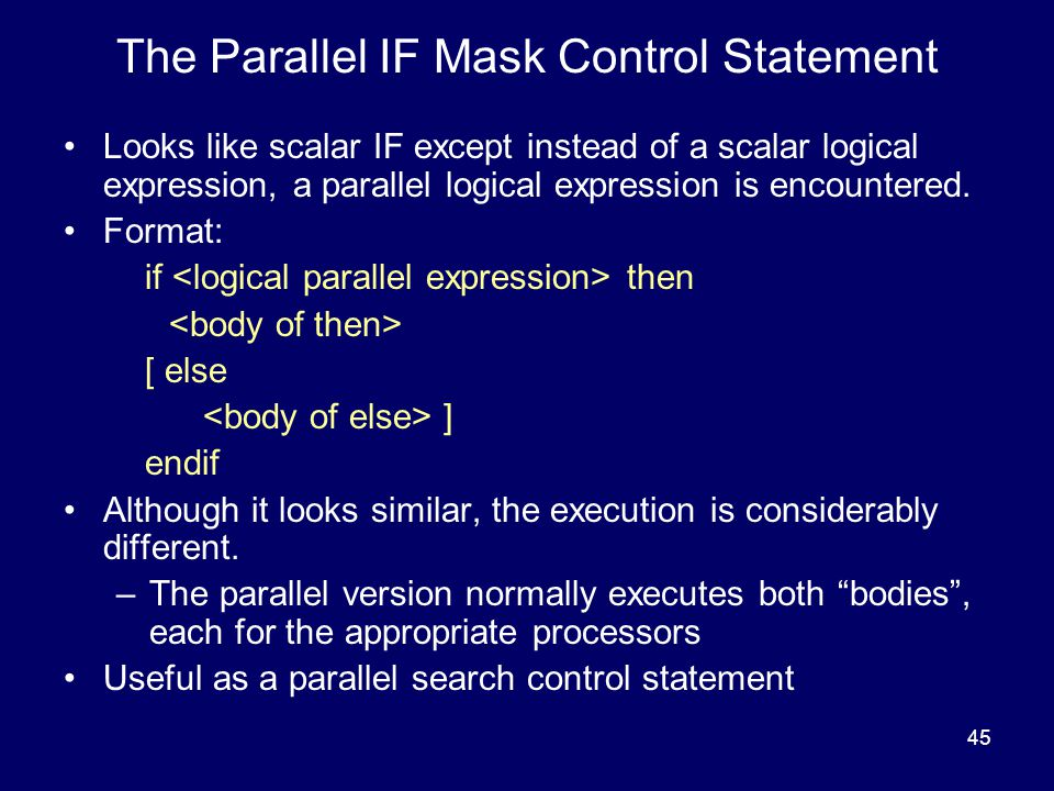 45 The Parallel IF Mask Control Statement Looks like scalar IF except instead of a scalar logical expression, a parallel logical expression is encountered.