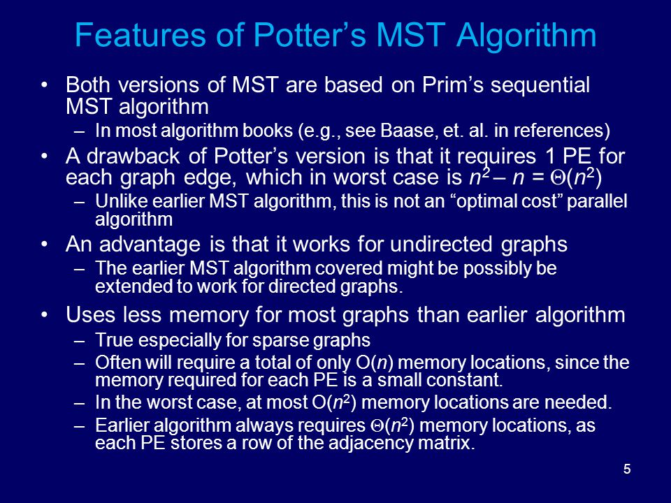 5 Features of Potter's MST Algorithm Both versions of MST are based on Prim's sequential MST algorithm –In most algorithm books (e.g., see Baase, et.