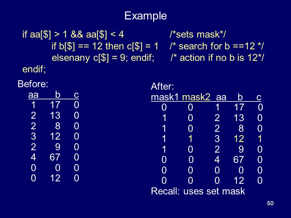 50 Example Before: aa b c 1 17 0 2 13 0 2 8 0 3 12 0 2 9 0 4 67 0 0 0 0 0 12 0 After: mask1 mask2 aa b c 0 0 1 17 0 1 0 2 13 0 1 0 2 8 0 1 1 3 12 1 1 0 2 9 0 0 0 4 67 0 0 0 0 0 0 0 0 0 12 0 Recall: uses set mask if aa[$] > 1 && aa[$] < 4 /*sets mask*/ if b[$] == 12 then c[$] = 1 /* search for b ==12 */ elsenany c[$] = 9; endif; /* action if no b is 12*/ endif;