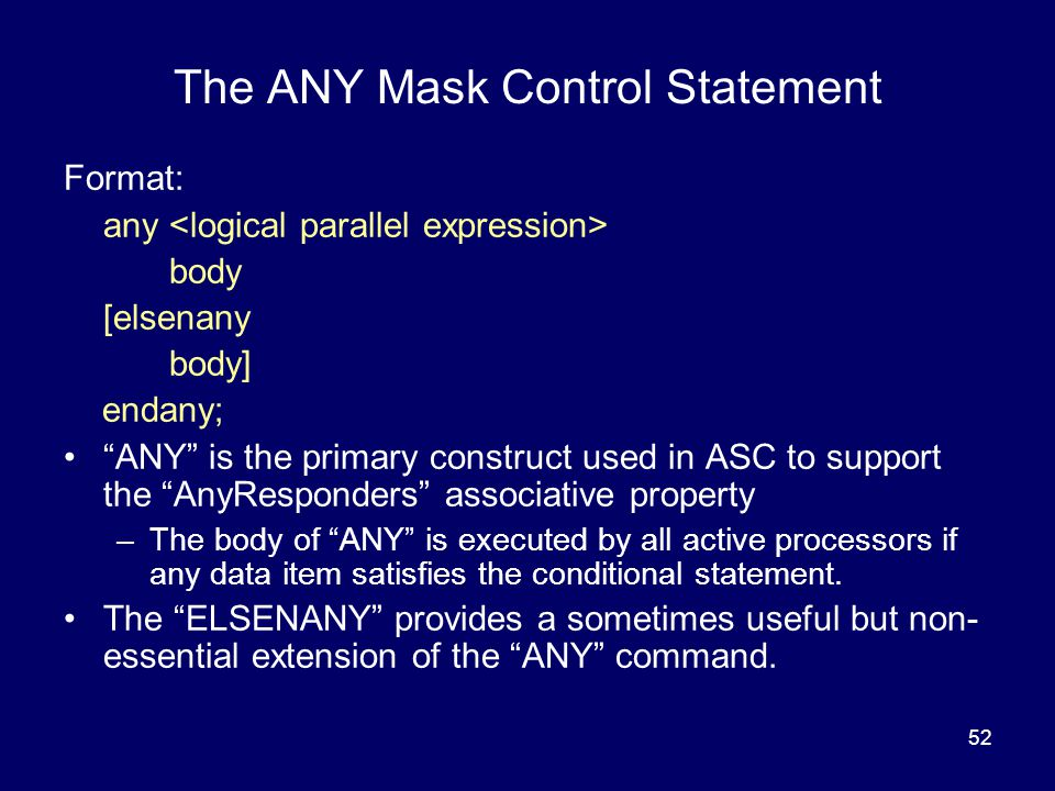 52 The ANY Mask Control Statement Format: any body [elsenany body] endany; ANY is the primary construct used in ASC to support the AnyResponders associative property –The body of ANY is executed by all active processors if any data item satisfies the conditional statement.