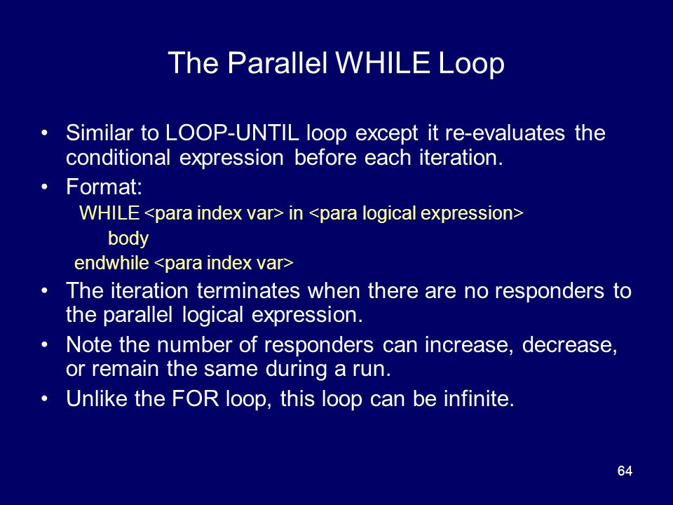 64 The Parallel WHILE Loop Similar to LOOP-UNTIL loop except it re-evaluates the conditional expression before each iteration.