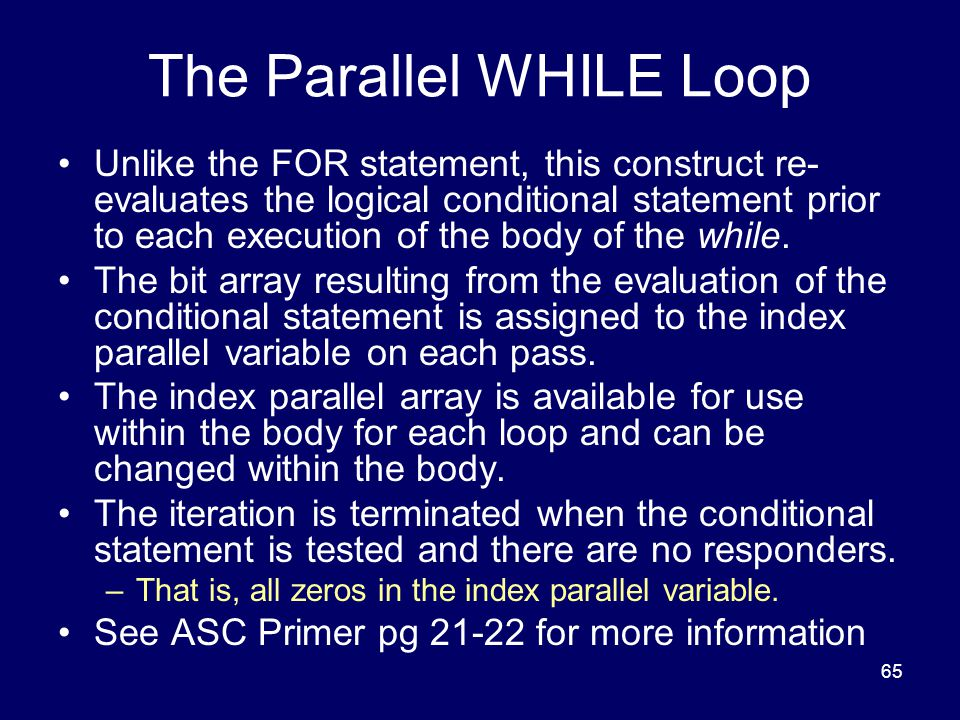 65 The Parallel WHILE Loop Unlike the FOR statement, this construct re- evaluates the logical conditional statement prior to each execution of the body of the while.