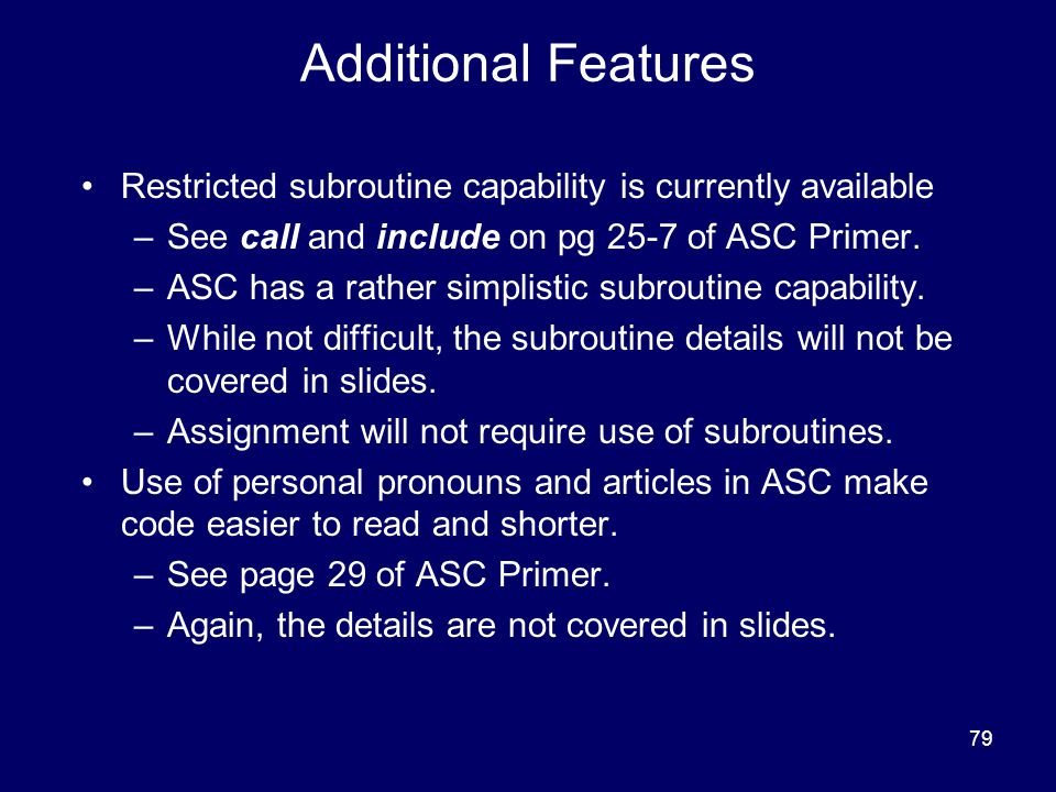 79 Additional Features Restricted subroutine capability is currently available –See call and include on pg 25-7 of ASC Primer.