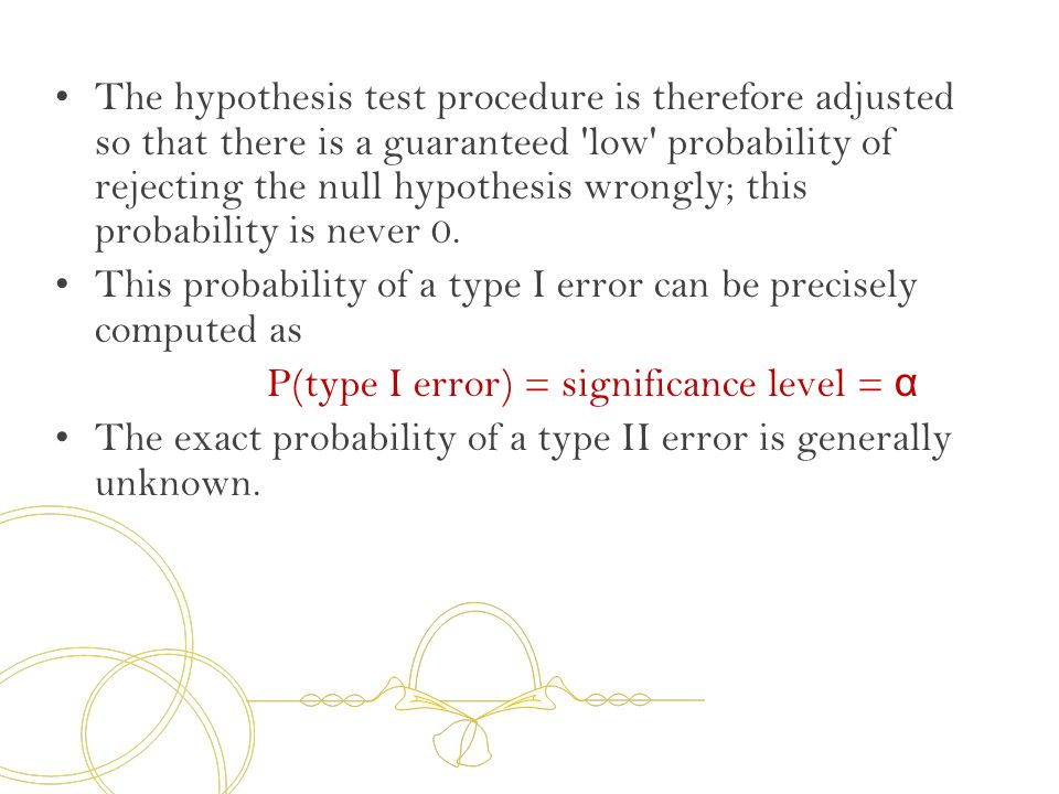 The hypothesis test procedure is therefore adjusted so that there is a guaranteed low probability of rejecting the null hypothesis wrongly; this probability is never 0.