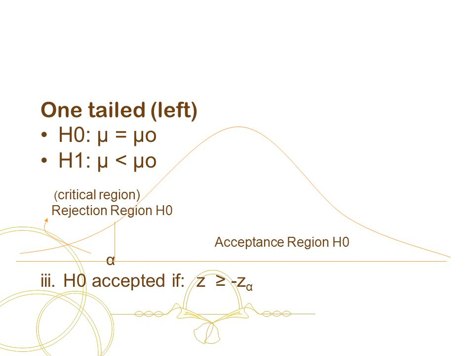 One tailed (left) H0: μ = μo H1: μ < μo ( critical region) Rejection Region H0 Acceptance Region H0 α iii.
