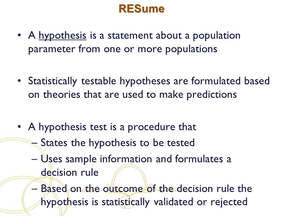 RESume A hypothesis is a statement about a population parameter from one or more populations Statistically testable hypotheses are formulated based on theories that are used to make predictions A hypothesis test is a procedure that –States the hypothesis to be tested –Uses sample information and formulates a decision rule –Based on the outcome of the decision rule the hypothesis is statistically validated or rejected