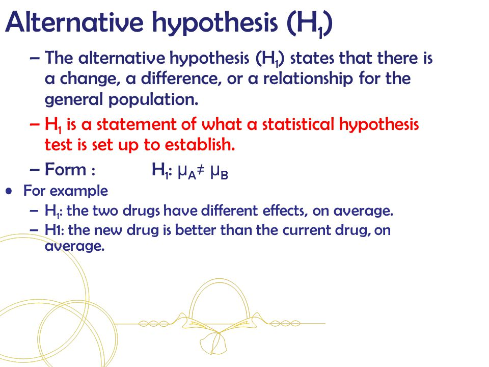 Alternative hypothesis (H 1 ) –The alternative hypothesis (H 1 ) states that there is a change, a difference, or a relationship for the general population.
