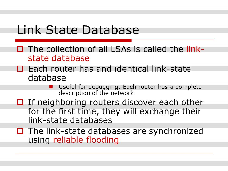 Link State Database  The collection of all LSAs is called the link- state database  Each router has and identical link-state database Useful for debugging: Each router has a complete description of the network  If neighboring routers discover each other for the first time, they will exchange their link-state databases  The link-state databases are synchronized using reliable flooding