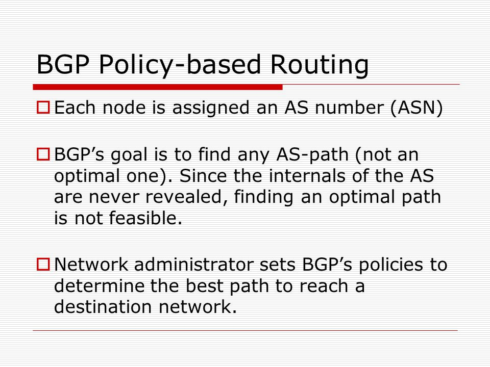 BGP Policy-based Routing  Each node is assigned an AS number (ASN)  BGP's goal is to find any AS-path (not an optimal one).