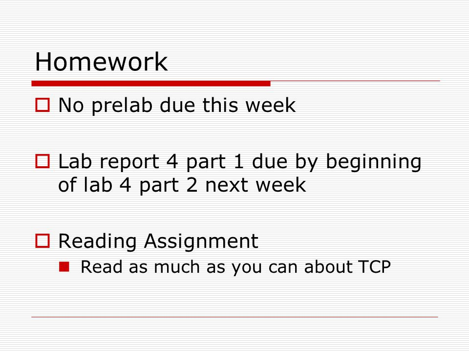 Homework  No prelab due this week  Lab report 4 part 1 due by beginning of lab 4 part 2 next week  Reading Assignment Read as much as you can about TCP