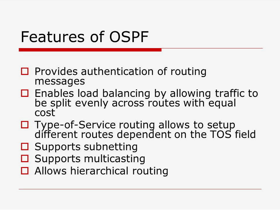 Features of OSPF  Provides authentication of routing messages  Enables load balancing by allowing traffic to be split evenly across routes with equal cost  Type-of-Service routing allows to setup different routes dependent on the TOS field  Supports subnetting  Supports multicasting  Allows hierarchical routing