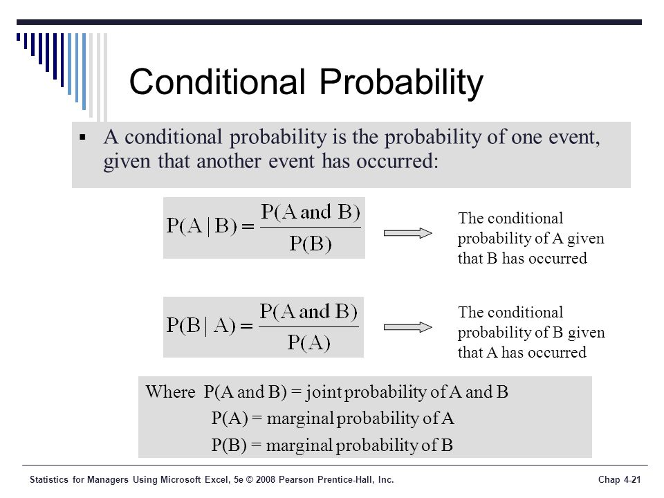 Statistics for Managers Using Microsoft Excel, 5e © 2008 Pearson Prentice-Hall, Inc.Chap 4-21 Conditional Probability  A conditional probability is the probability of one event, given that another event has occurred: Where P(A and B) = joint probability of A and B P(A) = marginal probability of A P(B) = marginal probability of B The conditional probability of A given that B has occurred The conditional probability of B given that A has occurred