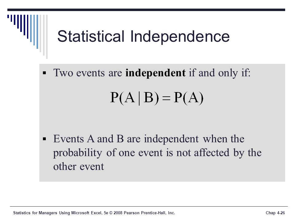 Statistics for Managers Using Microsoft Excel, 5e © 2008 Pearson Prentice-Hall, Inc.Chap 4-26 Statistical Independence  Two events are independent if and only if:  Events A and B are independent when the probability of one event is not affected by the other event