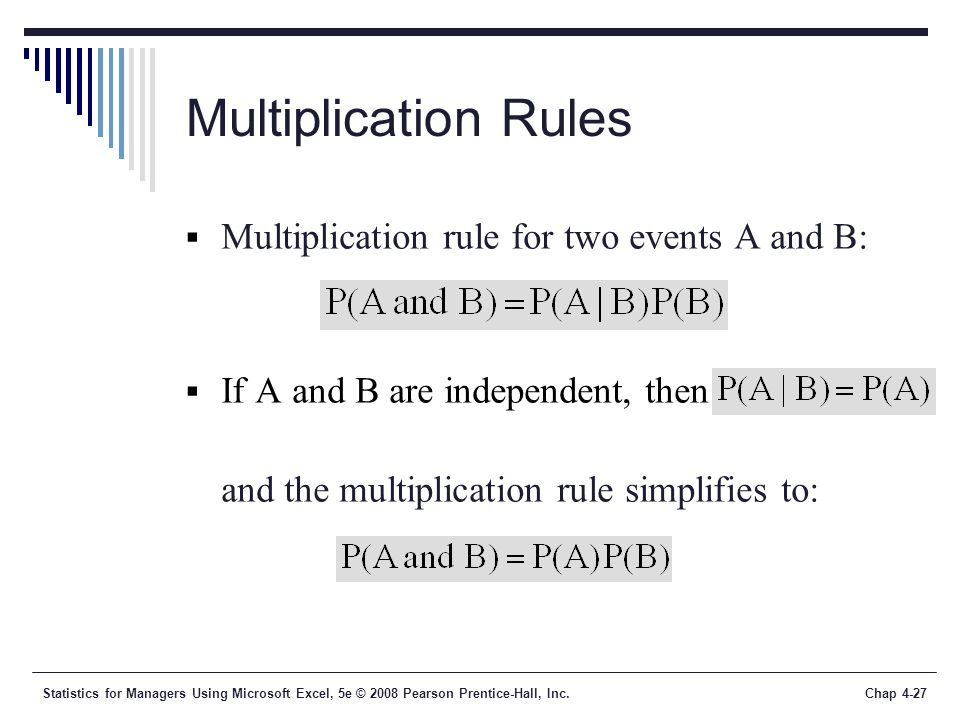 Statistics for Managers Using Microsoft Excel, 5e © 2008 Pearson Prentice-Hall, Inc.Chap 4-27 Multiplication Rules  Multiplication rule for two events A and B:  If A and B are independent, then and the multiplication rule simplifies to: