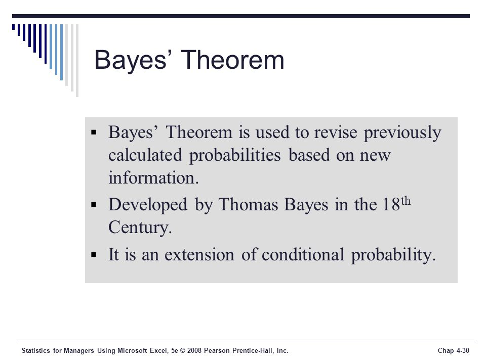 Statistics for Managers Using Microsoft Excel, 5e © 2008 Pearson Prentice-Hall, Inc.Chap 4-30 Bayes' Theorem  Bayes' Theorem is used to revise previously calculated probabilities based on new information.
