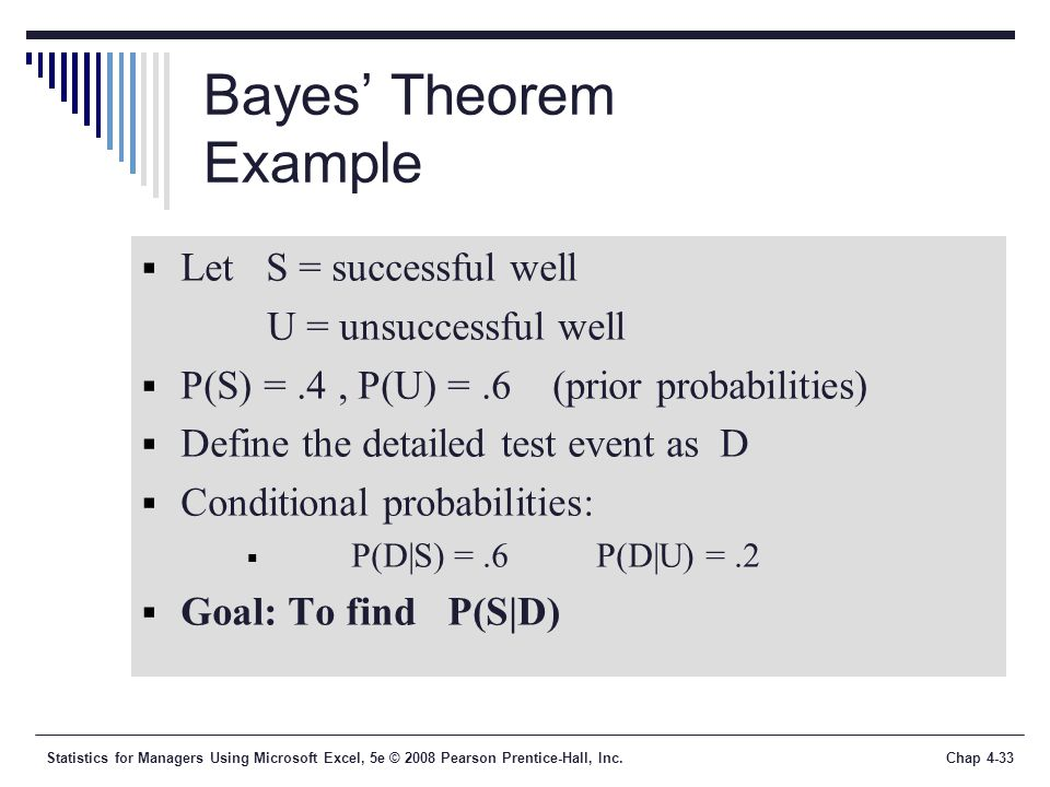 Statistics for Managers Using Microsoft Excel, 5e © 2008 Pearson Prentice-Hall, Inc.Chap 4-33 Bayes' Theorem Example  Let S = successful well U = unsuccessful well  P(S) =.4, P(U) =.6 (prior probabilities)  Define the detailed test event as D  Conditional probabilities:  P(D|S) =.6 P(D|U) =.2  Goal: To find P(S|D)