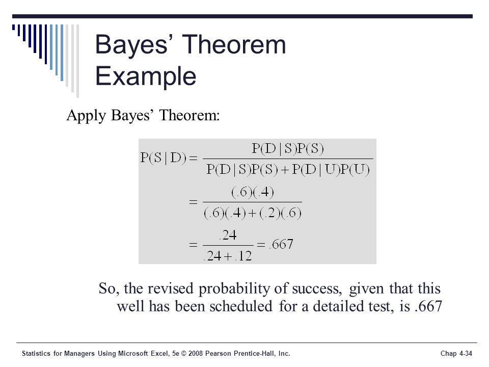 Statistics for Managers Using Microsoft Excel, 5e © 2008 Pearson Prentice-Hall, Inc.Chap 4-34 Bayes' Theorem Example Apply Bayes' Theorem: So, the revised probability of success, given that this well has been scheduled for a detailed test, is.667