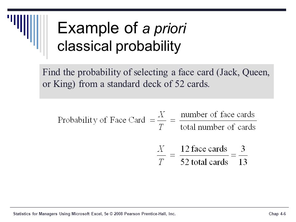 Statistics for Managers Using Microsoft Excel, 5e © 2008 Pearson Prentice-Hall, Inc.Chap 4-6 Example of a priori classical probability Find the probability of selecting a face card (Jack, Queen, or King) from a standard deck of 52 cards.