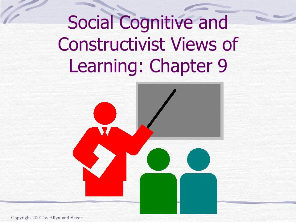 Copyright 2001 by Allyn and Bacon Social Cognitive and Constructivist Views of Learning: Chapter 9