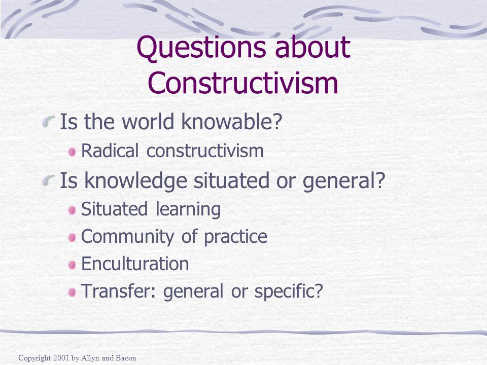 Copyright 2001 by Allyn and Bacon Questions about Constructivism Is the world knowable.