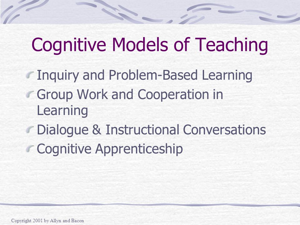 Copyright 2001 by Allyn and Bacon Cognitive Models of Teaching Inquiry and Problem-Based Learning Group Work and Cooperation in Learning Dialogue & Instructional Conversations Cognitive Apprenticeship