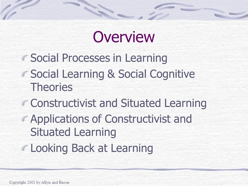Copyright 2001 by Allyn and Bacon Overview Social Processes in Learning Social Learning & Social Cognitive Theories Constructivist and Situated Learning Applications of Constructivist and Situated Learning Looking Back at Learning