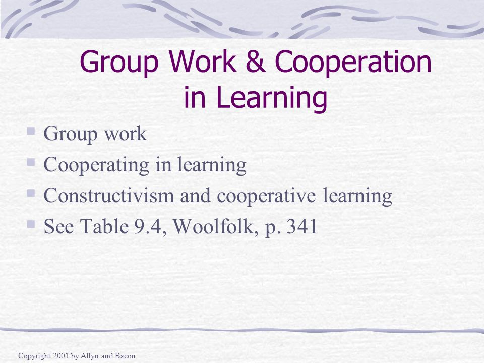 Copyright 2001 by Allyn and Bacon Group Work & Cooperation in Learning  Group work  Cooperating in learning  Constructivism and cooperative learning  See Table 9.4, Woolfolk, p.