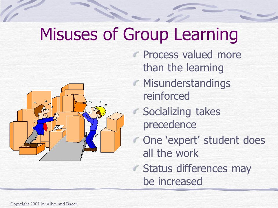 Copyright 2001 by Allyn and Bacon Misuses of Group Learning Process valued more than the learning Misunderstandings reinforced Socializing takes precedence One 'expert' student does all the work Status differences may be increased