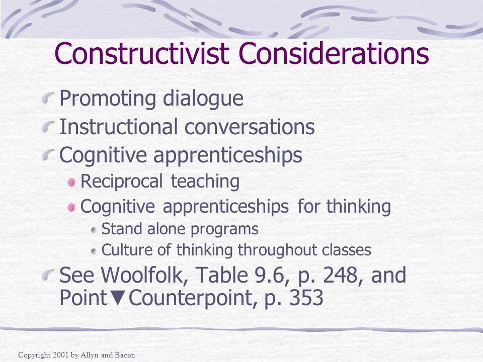 Copyright 2001 by Allyn and Bacon Constructivist Considerations Promoting dialogue Instructional conversations Cognitive apprenticeships Reciprocal teaching Cognitive apprenticeships for thinking Stand alone programs Culture of thinking throughout classes See Woolfolk, Table 9.6, p.