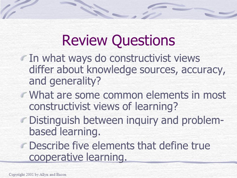 Copyright 2001 by Allyn and Bacon Review Questions In what ways do constructivist views differ about knowledge sources, accuracy, and generality.