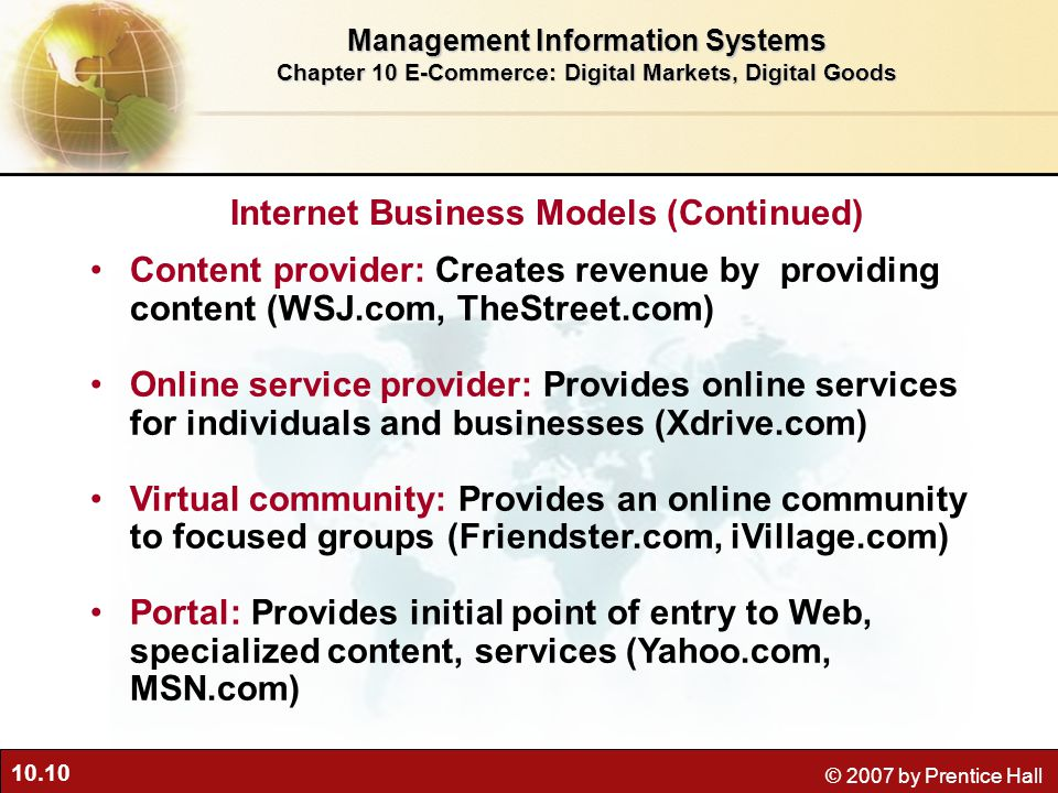 10.10 © 2007 by Prentice Hall Content provider: Creates revenue by providing content (WSJ.com, TheStreet.com) Online service provider: Provides online services for individuals and businesses (Xdrive.com) Virtual community: Provides an online community to focused groups (Friendster.com, iVillage.com) Portal: Provides initial point of entry to Web, specialized content, services (Yahoo.com, MSN.com) Management Information Systems Chapter 10 E-Commerce: Digital Markets, Digital Goods Internet Business Models (Continued)